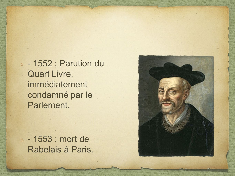 - 1552 : Parution du Quart Livre, immédiatement condamné par le Parlement. - 1553 : mort de Rabelais à Paris.
