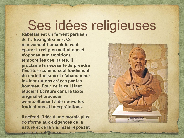 Ses idées religieuses Rabelais est un fervent partisan de l« Évangélisme ». Ce mouvement humaniste veut épurer la religion catholique et soppose aux a