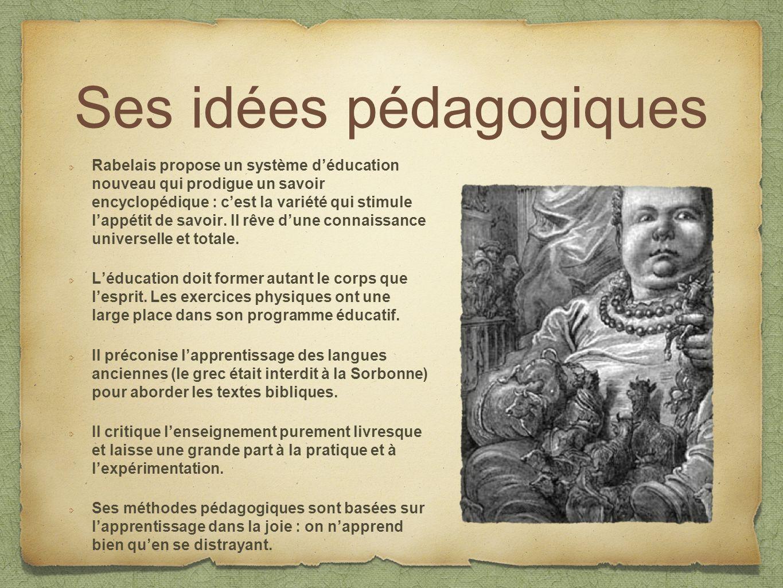 Ses idées pédagogiques Rabelais propose un système déducation nouveau qui prodigue un savoir encyclopédique : cest la variété qui stimule lappétit de savoir.
