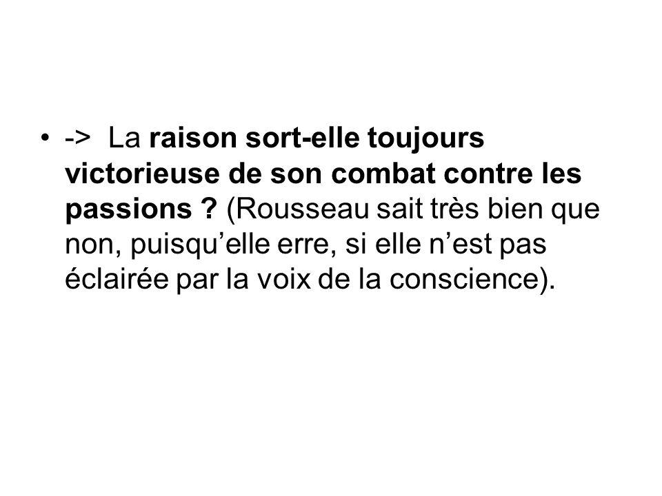 -> La raison sort-elle toujours victorieuse de son combat contre les passions ? (Rousseau sait très bien que non, puisquelle erre, si elle nest pas éc