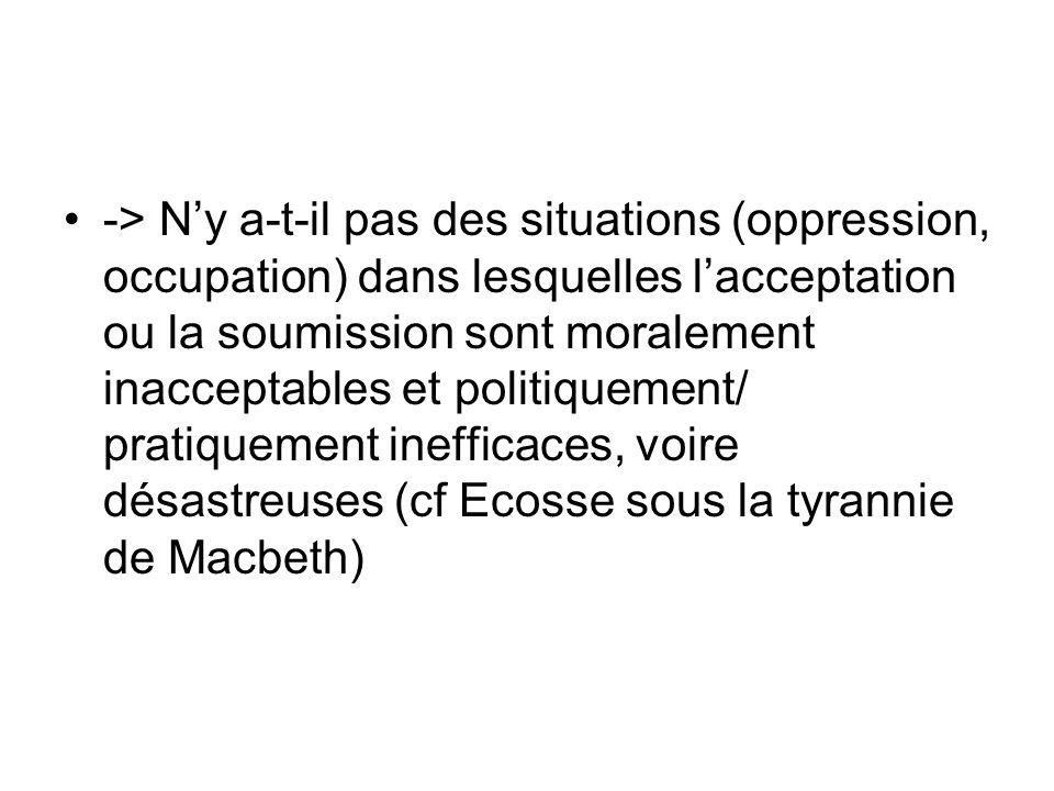 -> Ny a-t-il pas des situations (oppression, occupation) dans lesquelles lacceptation ou la soumission sont moralement inacceptables et politiquement/