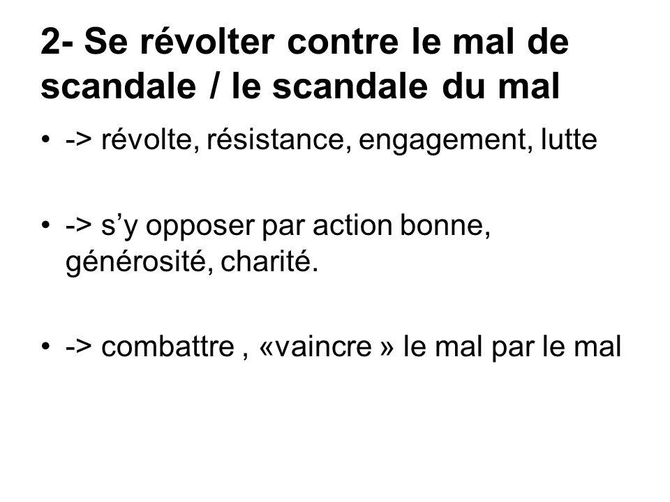 2- Se révolter contre le mal de scandale / le scandale du mal -> révolte, résistance, engagement, lutte -> sy opposer par action bonne, générosité, ch