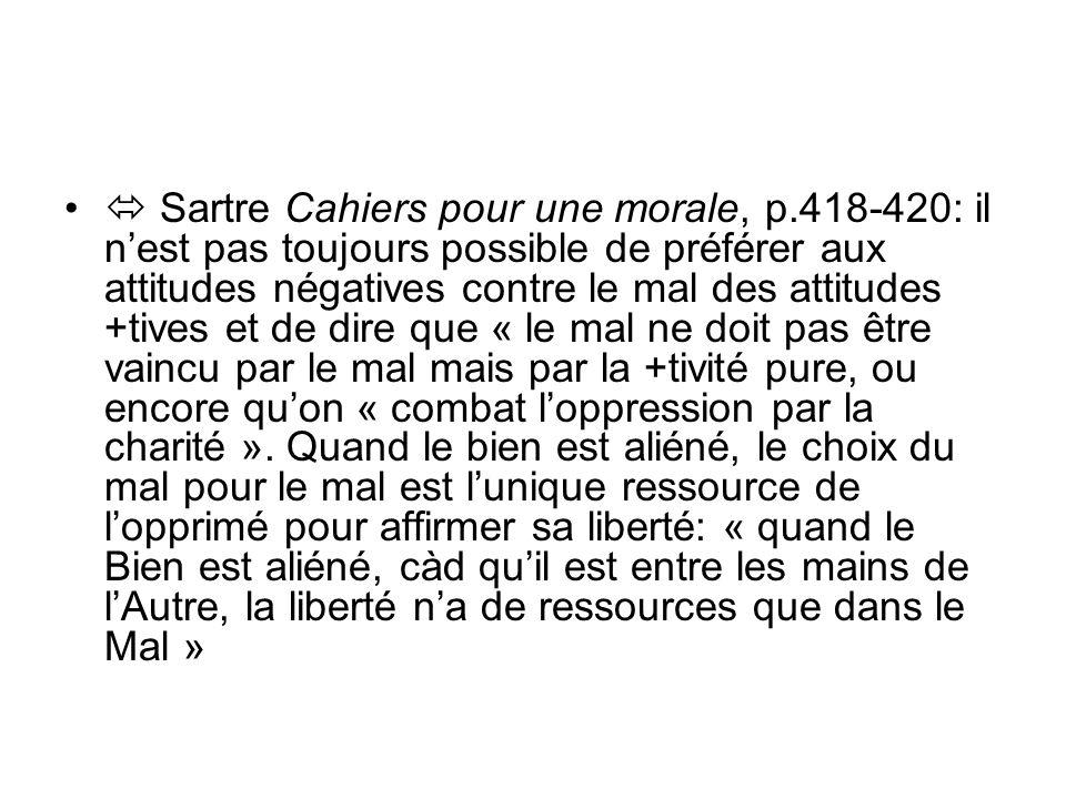 Sartre Cahiers pour une morale, p.418-420: il nest pas toujours possible de préférer aux attitudes négatives contre le mal des attitudes +tives et de