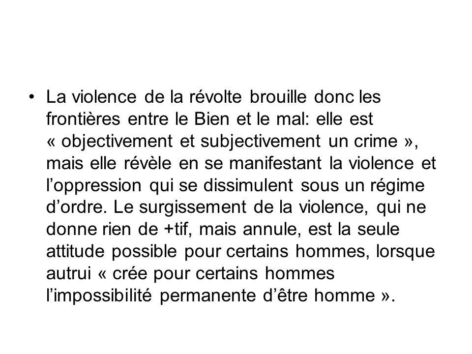 La violence de la révolte brouille donc les frontières entre le Bien et le mal: elle est « objectivement et subjectivement un crime », mais elle révèl