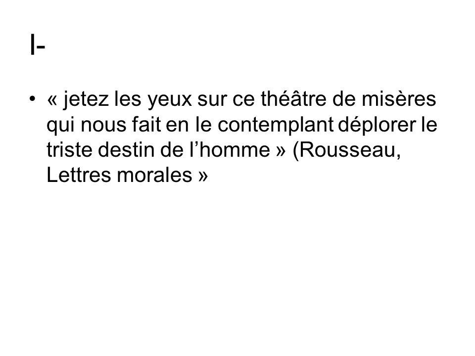 I- « jetez les yeux sur ce théâtre de misères qui nous fait en le contemplant déplorer le triste destin de lhomme » (Rousseau, Lettres morales »