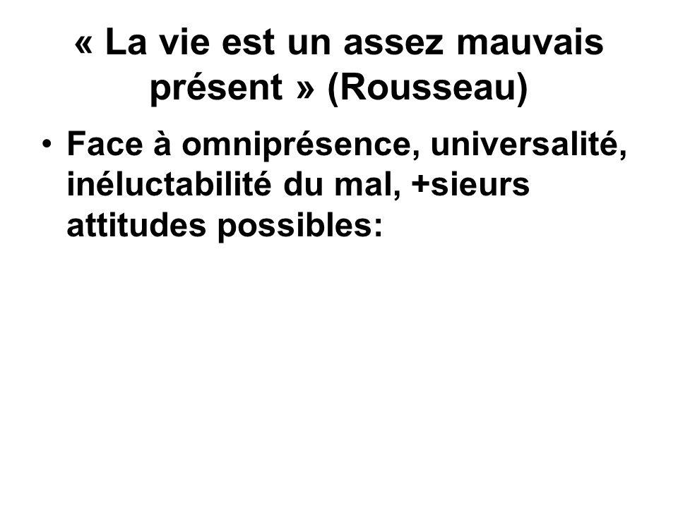 « La vie est un assez mauvais présent » (Rousseau) Face à omniprésence, universalité, inéluctabilité du mal, +sieurs attitudes possibles: