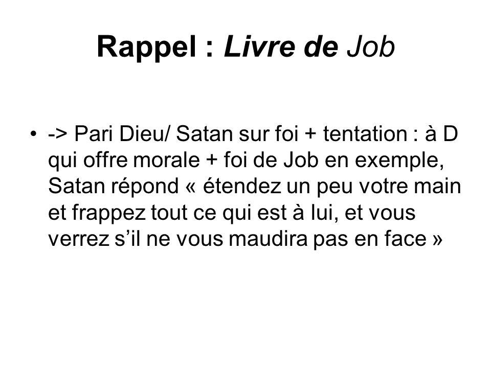 Rappel : Livre de Job -> Pari Dieu/ Satan sur foi + tentation : à D qui offre morale + foi de Job en exemple, Satan répond « étendez un peu votre main