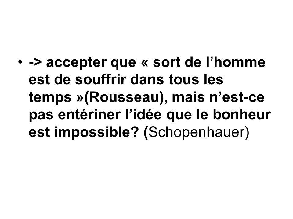 -> accepter que « sort de lhomme est de souffrir dans tous les temps »(Rousseau), mais nest-ce pas entériner lidée que le bonheur est impossible? (Sch