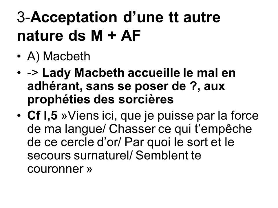 3-Acceptation dune tt autre nature ds M + AF A) Macbeth -> Lady Macbeth accueille le mal en adhérant, sans se poser de ?, aux prophéties des sorcières