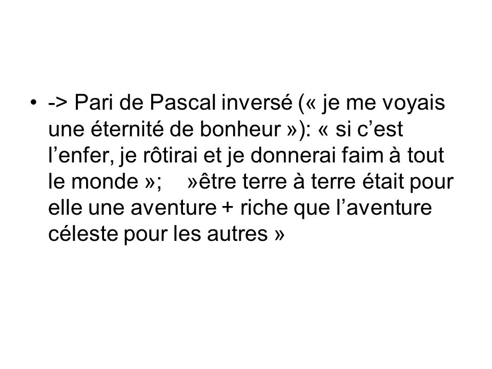 -> Pari de Pascal inversé (« je me voyais une éternité de bonheur »): « si cest lenfer, je rôtirai et je donnerai faim à tout le monde »; »être terre