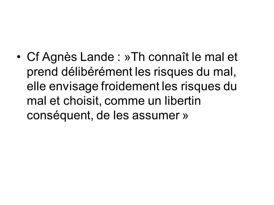 Cf Agnès Lande : »Th connaît le mal et prend délibérément les risques du mal, elle envisage froidement les risques du mal et choisit, comme un liberti