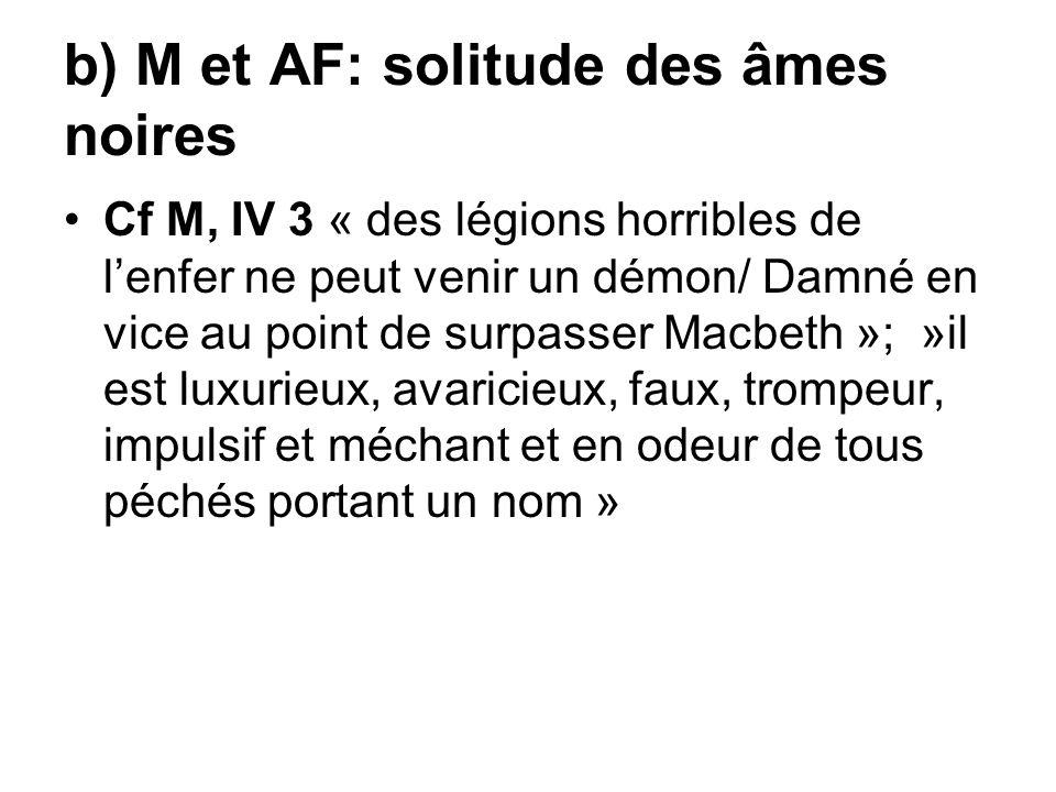 b) M et AF: solitude des âmes noires Cf M, IV 3 « des légions horribles de lenfer ne peut venir un démon/ Damné en vice au point de surpasser Macbeth