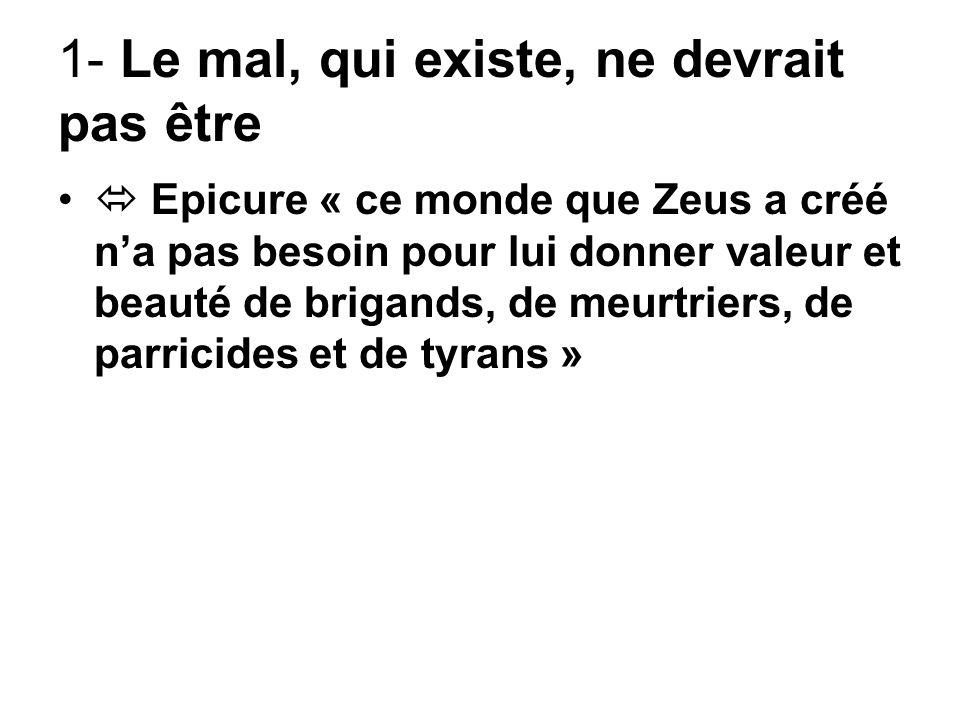 1- Le mal, qui existe, ne devrait pas être Epicure « ce monde que Zeus a créé na pas besoin pour lui donner valeur et beauté de brigands, de meurtrier