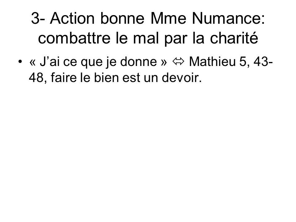 3- Action bonne Mme Numance: combattre le mal par la charité « Jai ce que je donne » Mathieu 5, 43- 48, faire le bien est un devoir.