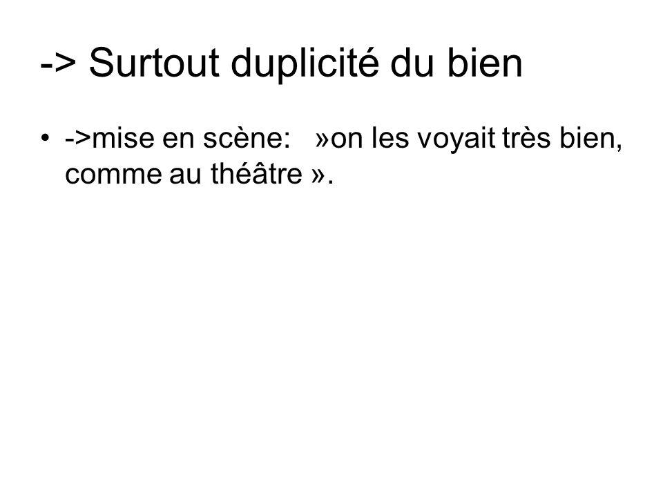-> Surtout duplicité du bien ->mise en scène: »on les voyait très bien, comme au théâtre ».