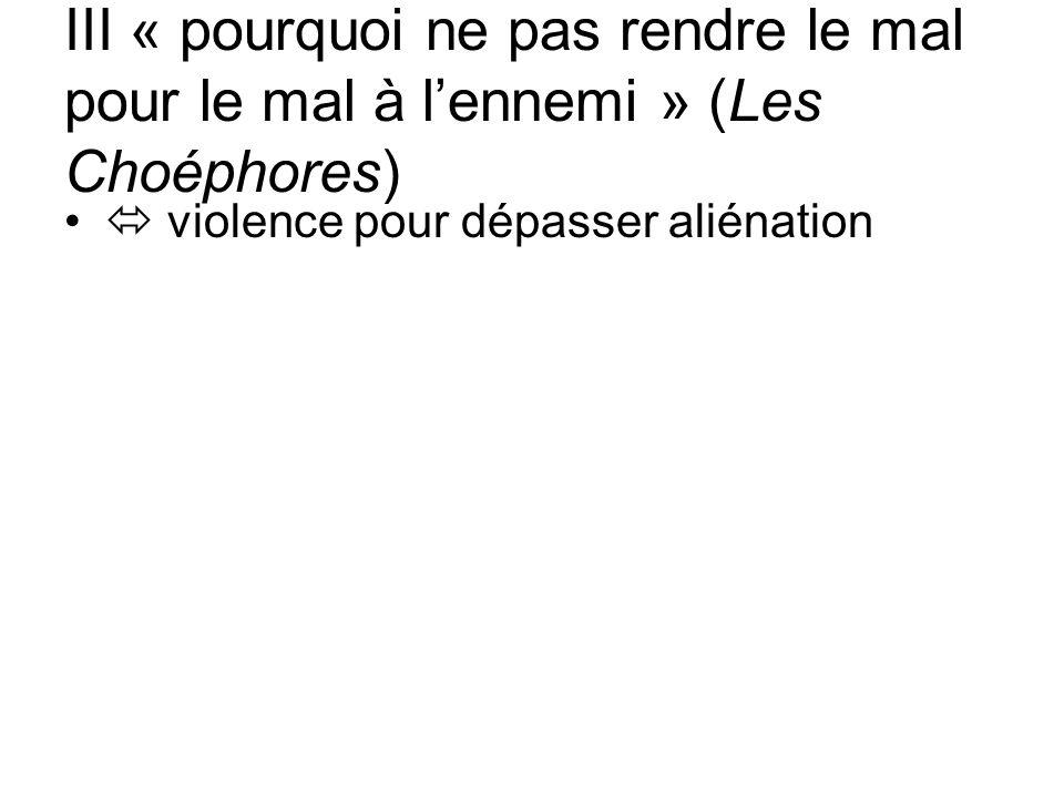 III « pourquoi ne pas rendre le mal pour le mal à lennemi » (Les Choéphores) violence pour dépasser aliénation