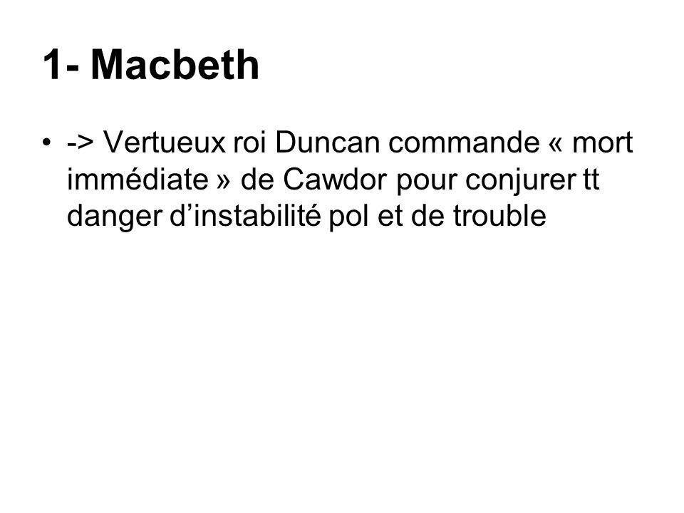1- Macbeth -> Vertueux roi Duncan commande « mort immédiate » de Cawdor pour conjurer tt danger dinstabilité pol et de trouble