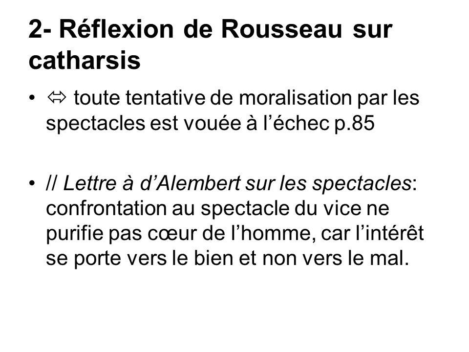 2- Réflexion de Rousseau sur catharsis toute tentative de moralisation par les spectacles est vouée à léchec p.85 // Lettre à dAlembert sur les specta