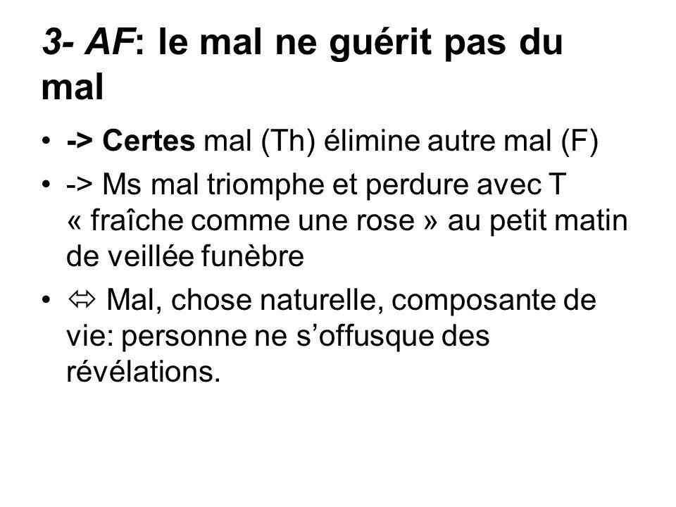 3- AF: le mal ne guérit pas du mal -> Certes mal (Th) élimine autre mal (F) -> Ms mal triomphe et perdure avec T « fraîche comme une rose » au petit m