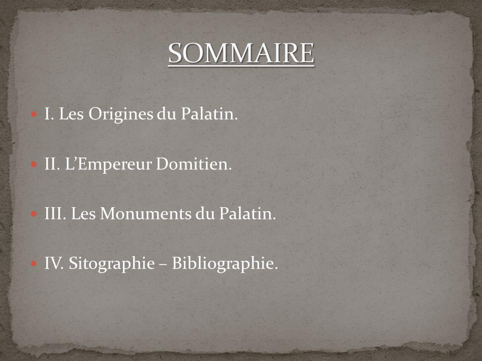 I. Les Origines du Palatin. II. LEmpereur Domitien. III. Les Monuments du Palatin. IV. Sitographie – Bibliographie.