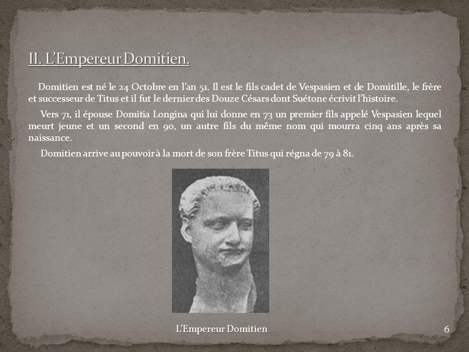 Domitien est né le 24 Octobre en lan 51. Il est le fils cadet de Vespasien et de Domitille, le frère et successeur de Titus et il fut le dernier des D