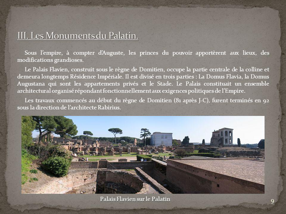 Sous lempire, à compter dAuguste, les princes du pouvoir apportèrent aux lieux, des modifications grandioses. Le Palais Flavien, construit sous le règ