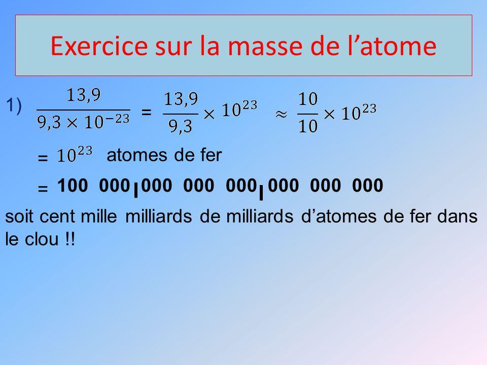 Exercice sur la masse de latome 1) = = atomes de fer = 100 000 000 000 000 000 000 000 soit cent mille milliards de milliards datomes de fer dans le clou !!
