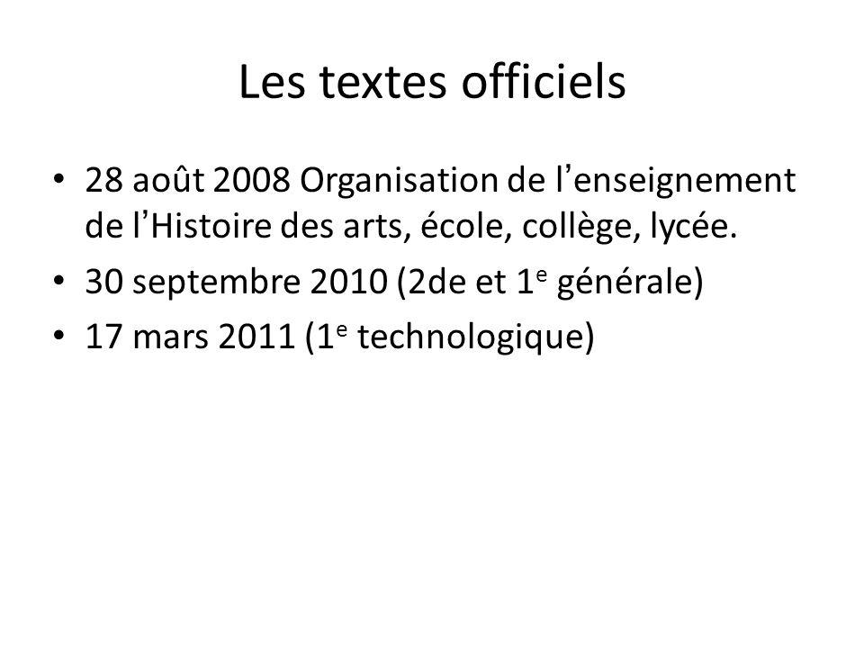 Les textes officiels 28 août 2008 Organisation de lenseignement de lHistoire des arts, école, collège, lycée. 30 septembre 2010 (2de et 1 e générale)