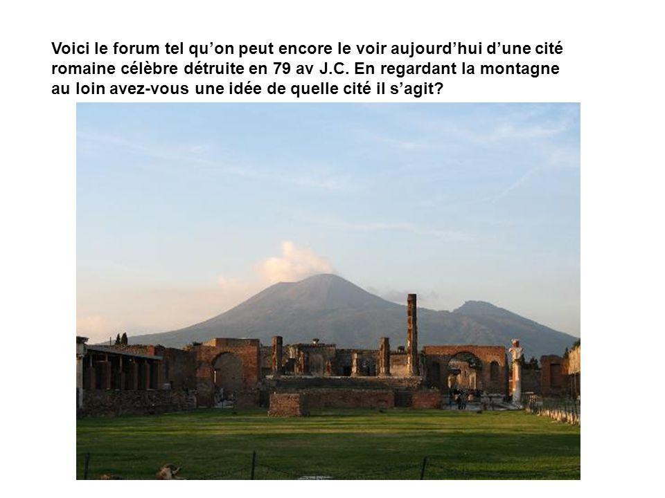 Voici le forum tel quon peut encore le voir aujourdhui dune cité romaine célèbre détruite en 79 av J.C. En regardant la montagne au loin avez-vous une