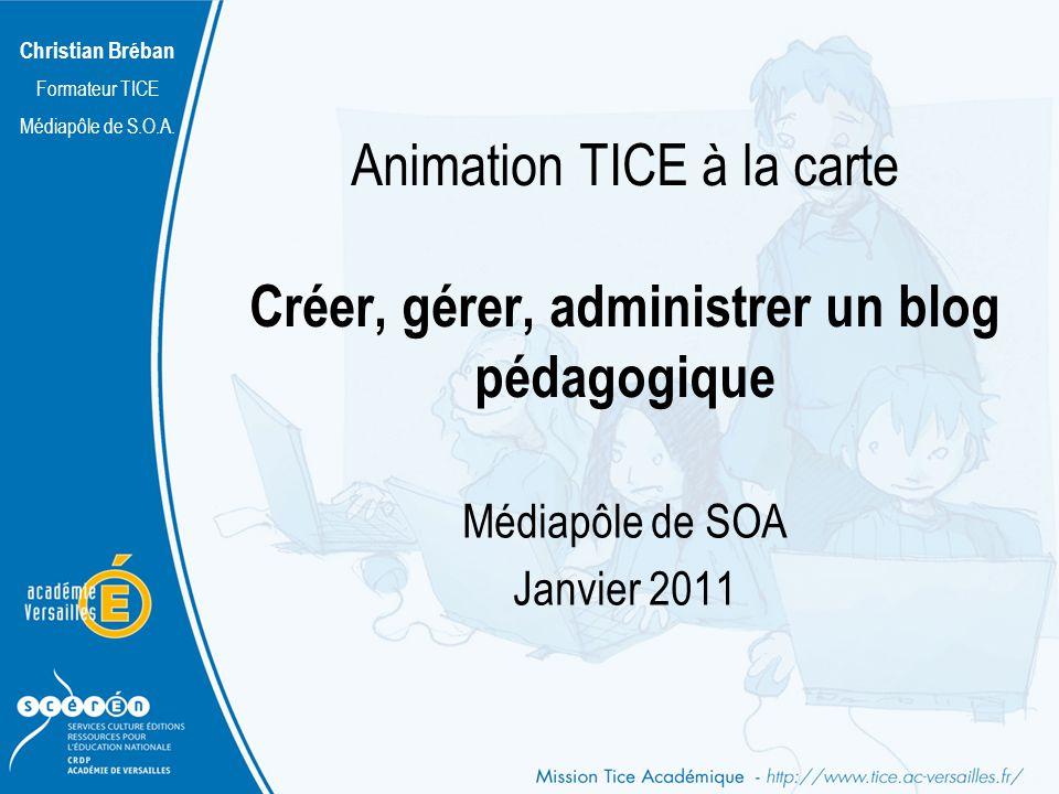 Christian Bréban Formateur TICE Médiapôle de S.O.A. Animation TICE à la carte Créer, gérer, administrer un blog pédagogique Médiapôle de SOA Janvier 2