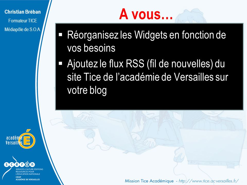Christian Bréban Formateur TICE Médiapôle de S.O.A. A vous… Réorganisez les Widgets en fonction de vos besoins Ajoutez le flux RSS (fil de nouvelles)