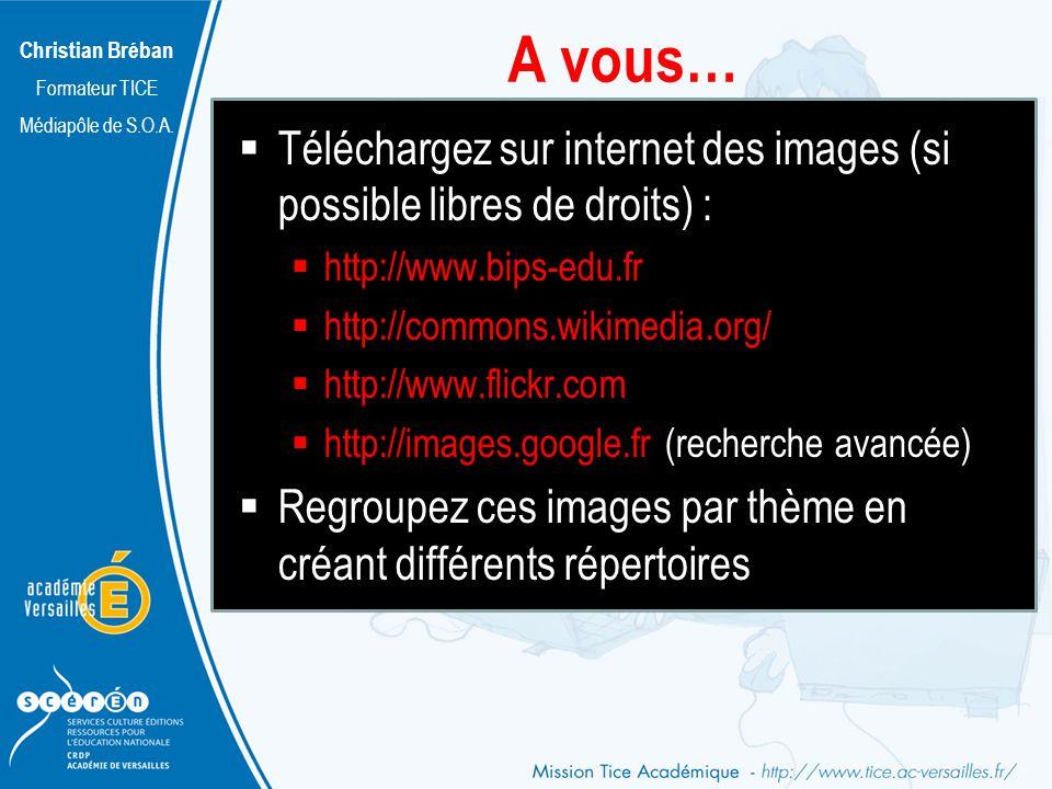 Christian Bréban Formateur TICE Médiapôle de S.O.A. A vous… Téléchargez sur internet des images (si possible libres de droits) : http://www.bips-edu.f