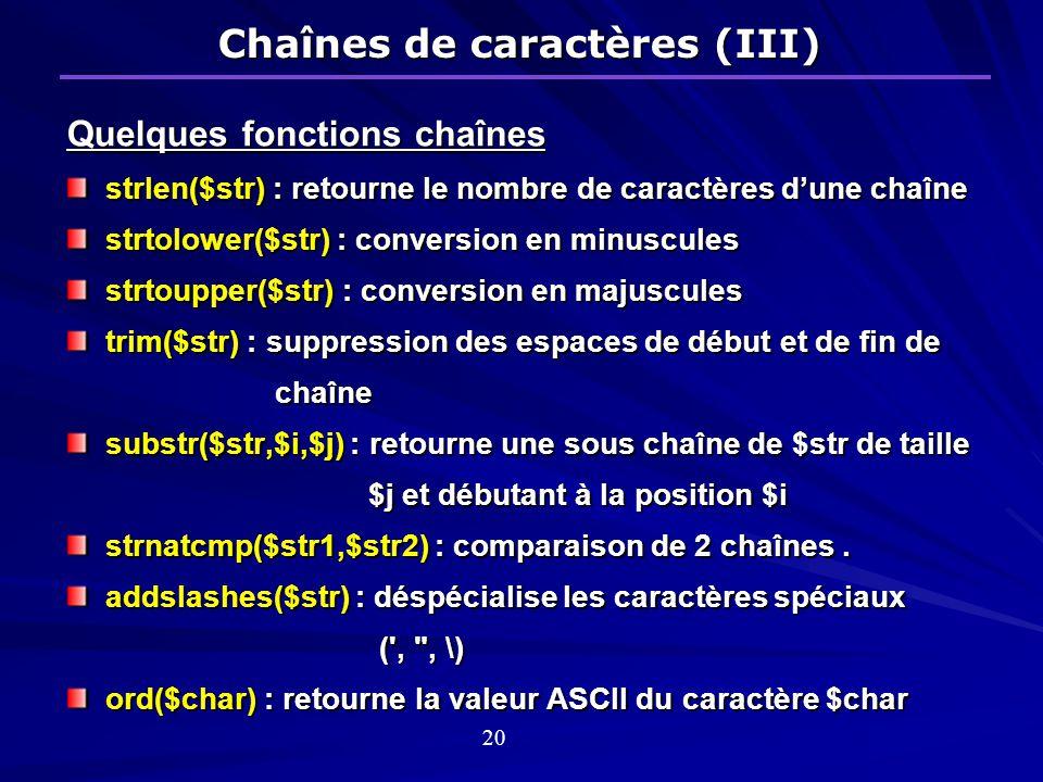 Quelques fonctions chaînes strlen($str) : retourne le nombre de caractères dune chaîne strtolower($str) : conversion en minuscules strtoupper($str) : conversion en majuscules trim($str) : suppression des espaces de début et de fin de chaîne substr($str,$i,$j) : retourne une sous chaîne de $str de taille $j et débutant à la position $i $j et débutant à la position $i strnatcmp($str1,$str2) : comparaison de 2 chaînes.