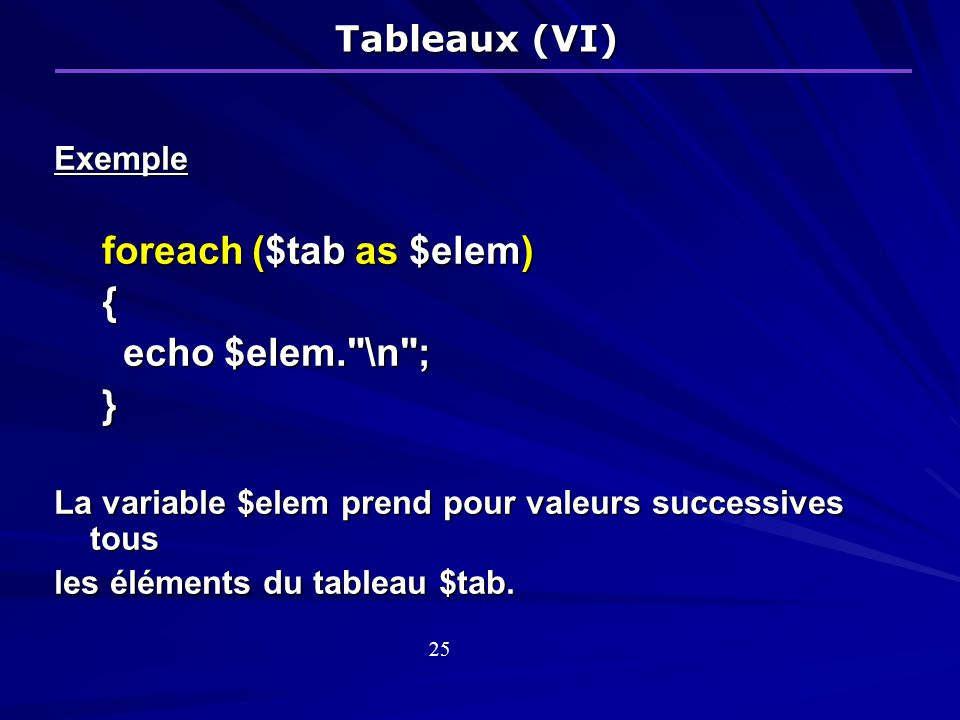 Exemple foreach ($tab as $elem) { echo $elem. \n ; echo $elem. \n ;} La variable $elem prend pour valeurs successives tous les éléments du tableau $tab.