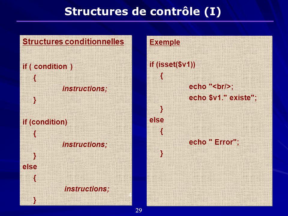Structures de contrôle (I) Structures conditionnelles if ( condition ) { instructions; } if (condition) { instructions; } else { instructions; } Structures conditionnelles if ( condition ) { instructions; } if (condition) { instructions; } else { instructions; } Exemple if (isset($v1)) { echo ; echo $v1. existe ; } else { echo Error ; } Exemple if (isset($v1)) { echo ; echo $v1. existe ; } else { echo Error ; } 4 29
