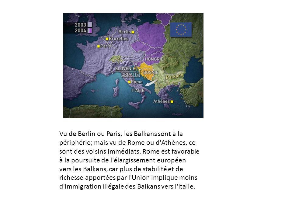 Vu de Berlin ou Paris, les Balkans sont à la périphérie; mais vu de Rome ou d'Athènes, ce sont des voisins immédiats. Rome est favorable à la poursuit