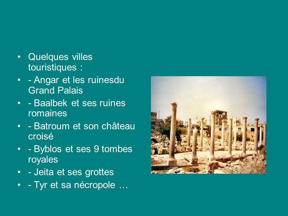 Quelques villes touristiques : - Angar et les ruinesdu Grand Palais - Baalbek et ses ruines romaines - Batroum et son château croisé - Byblos et ses 9 tombes royales - Jeita et ses grottes - Tyr et sa nécropole …