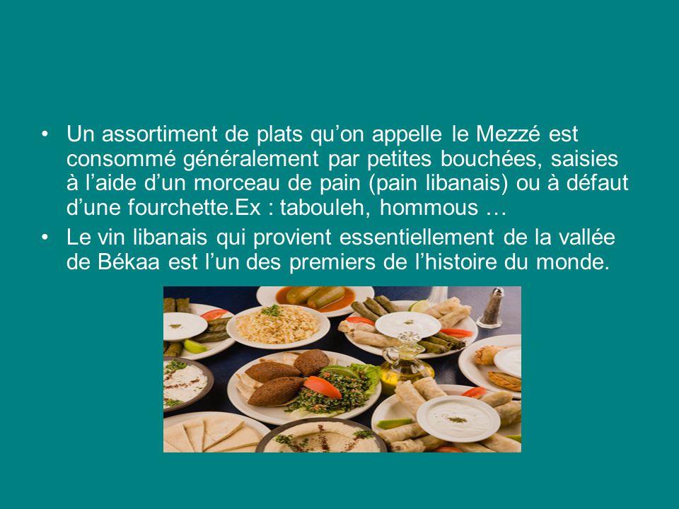 Un assortiment de plats quon appelle le Mezzé est consommé généralement par petites bouchées, saisies à laide dun morceau de pain (pain libanais) ou à défaut dune fourchette.Ex : tabouleh, hommous … Le vin libanais qui provient essentiellement de la vallée de Békaa est lun des premiers de lhistoire du monde.