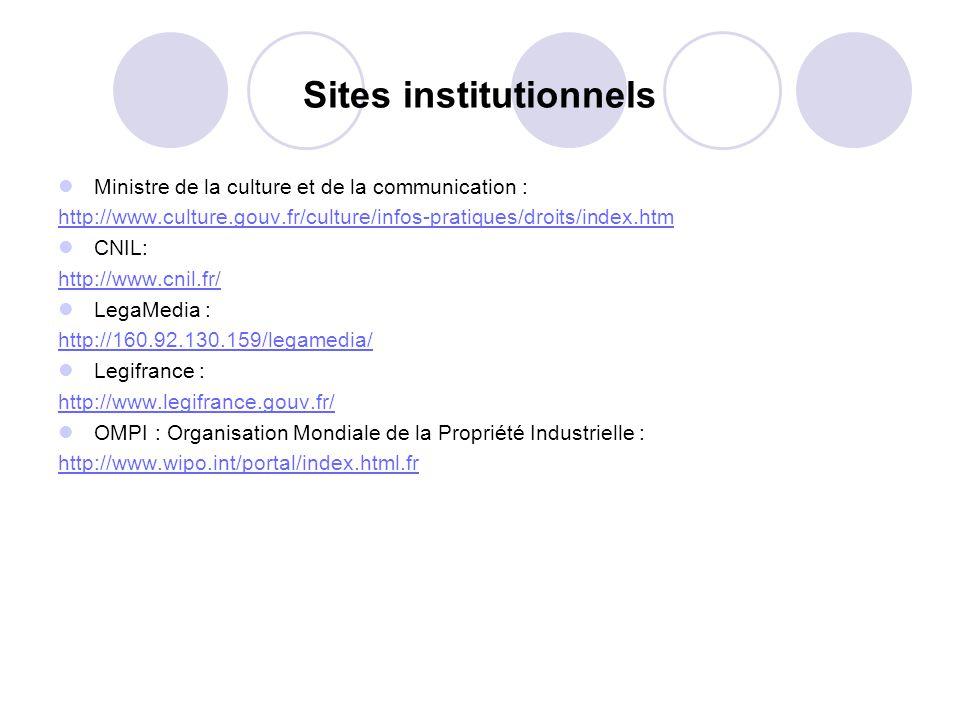 Sites institutionnels Ministre de la culture et de la communication : http://www.culture.gouv.fr/culture/infos-pratiques/droits/index.htm CNIL: http://www.cnil.fr/ LegaMedia : http://160.92.130.159/legamedia/ Legifrance : http://www.legifrance.gouv.fr/ OMPI : Organisation Mondiale de la Propriété Industrielle : http://www.wipo.int/portal/index.html.fr
