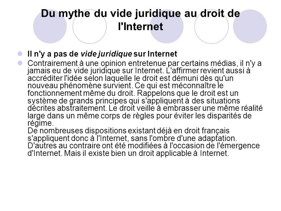 Du mythe du vide juridique au droit de l Internet Il n y a pas de vide juridique sur Internet Contrairement à une opinion entretenue par certains médias, il n y a jamais eu de vide juridique sur Internet.