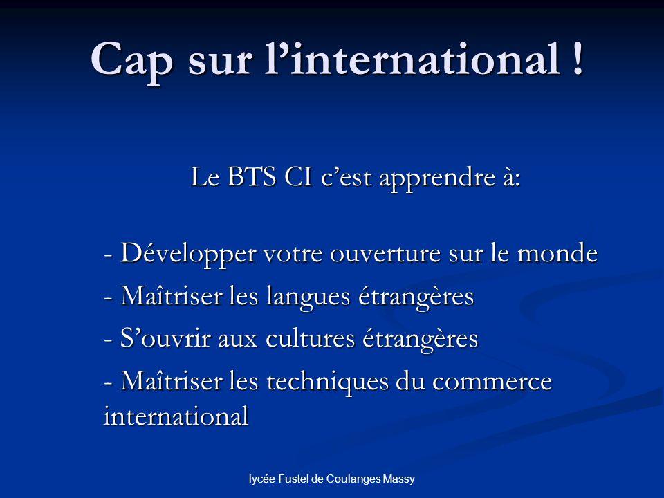 lycée Fustel de Coulanges Massy Cap sur linternational ! Le BTS CI cest apprendre à: - Développer votre ouverture sur le monde - Maîtriser les langues