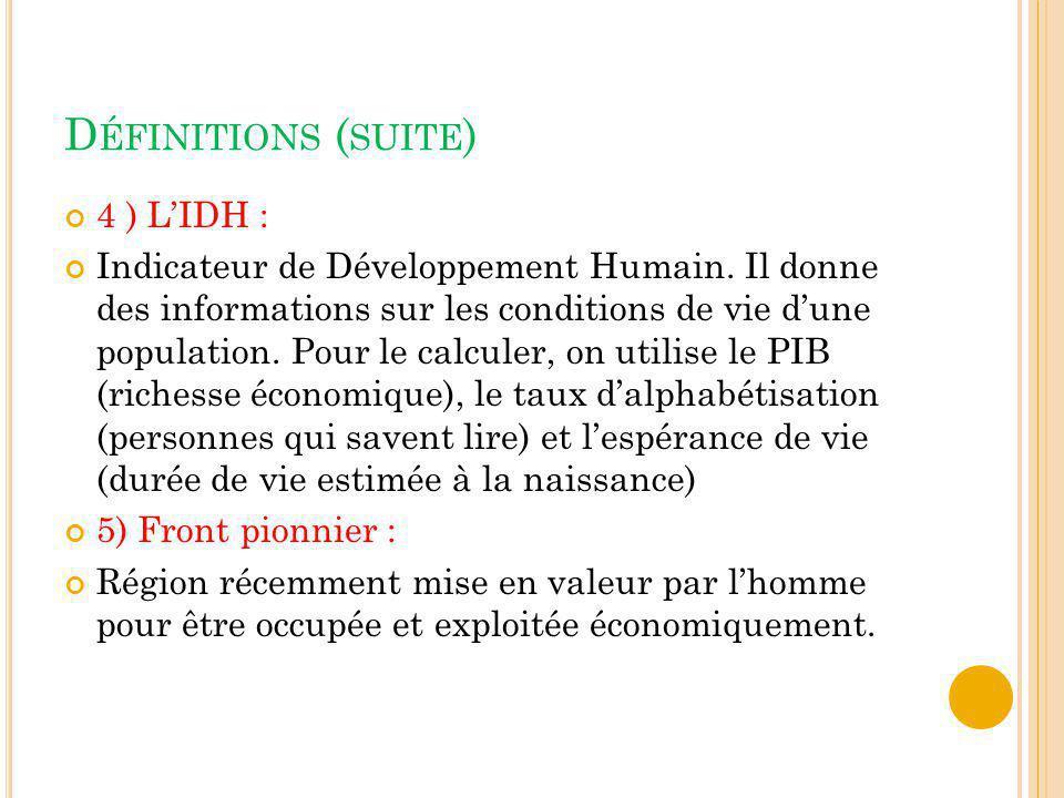 D ÉFINITIONS ( SUITE ) 4 ) LIDH : Indicateur de Développement Humain. Il donne des informations sur les conditions de vie dune population. Pour le cal
