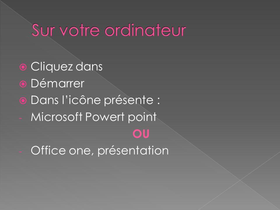 Cliquez dans Démarrer Dans licône présente : - Microsoft Powert point OU - Office one, présentation