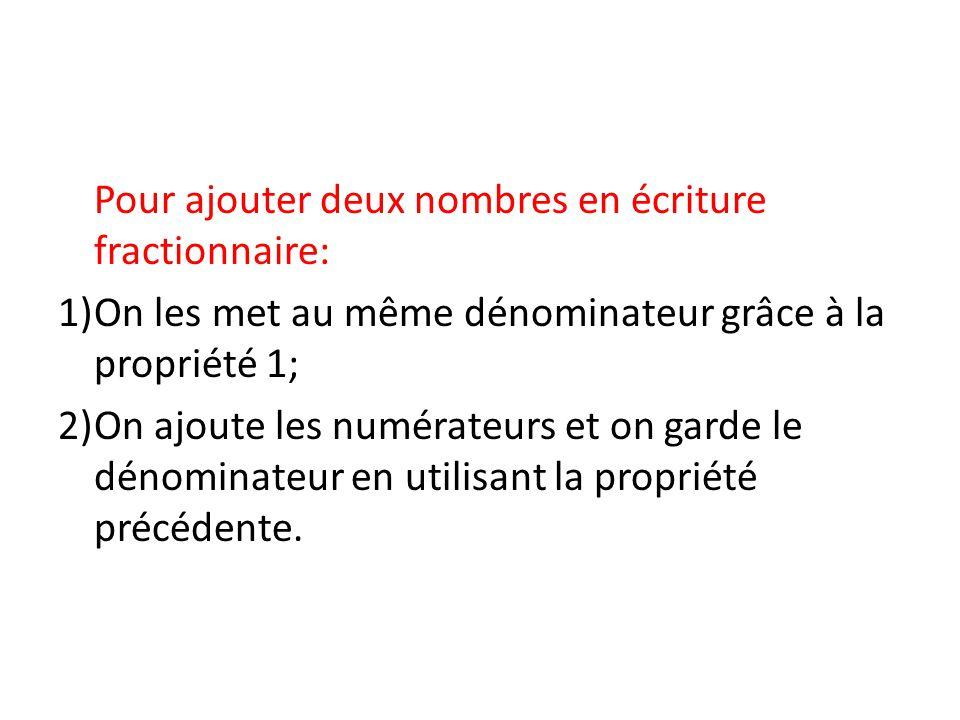 Pour ajouter deux nombres en écriture fractionnaire: 1)On les met au même dénominateur grâce à la propriété 1; 2)On ajoute les numérateurs et on garde