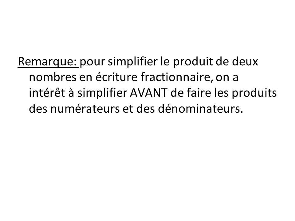 Remarque: pour simplifier le produit de deux nombres en écriture fractionnaire, on a intérêt à simplifier AVANT de faire les produits des numérateurs