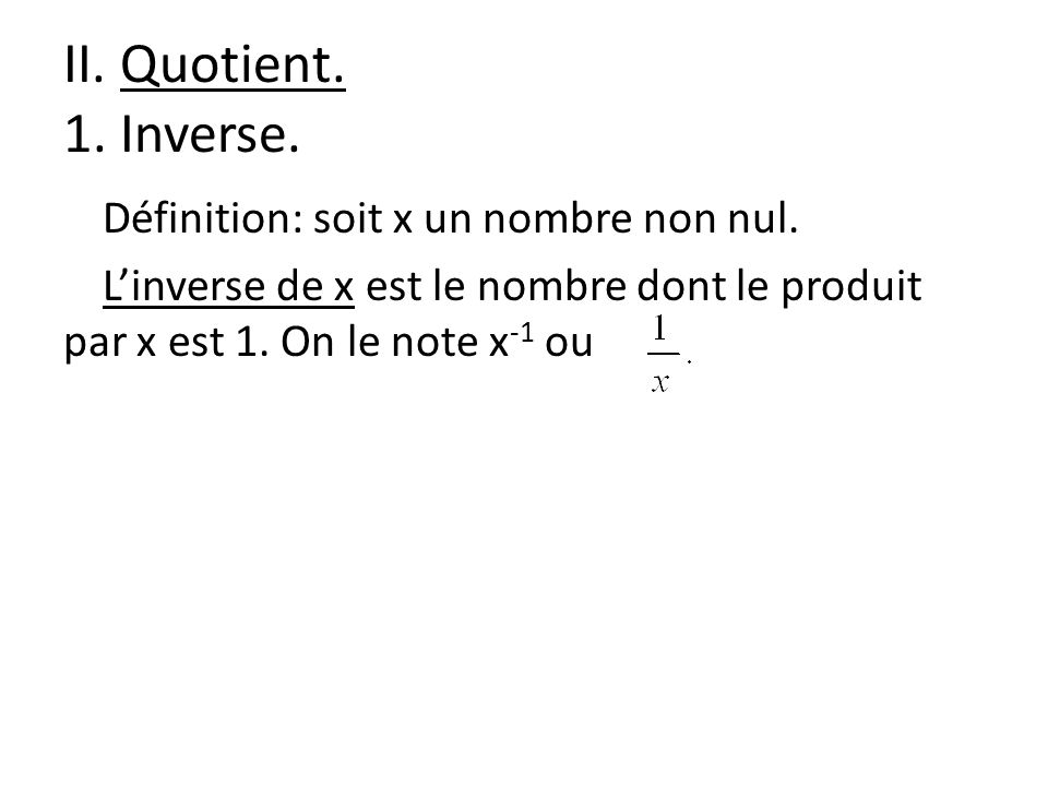 II. Quotient. 1. Inverse. Définition: soit x un nombre non nul. Linverse de x est le nombre dont le produit par x est 1. On le note x -1 ou