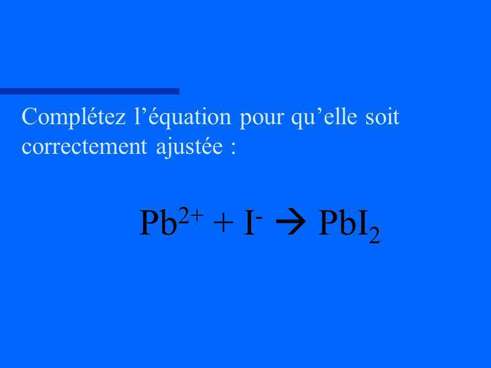 Complétez léquation pour quelle soit correctement ajustée : Pb 2+ + I - PbI 2