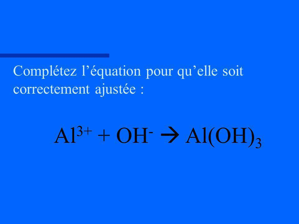 Complétez léquation pour quelle soit correctement ajustée : Al 3+ + OH - Al(OH) 3