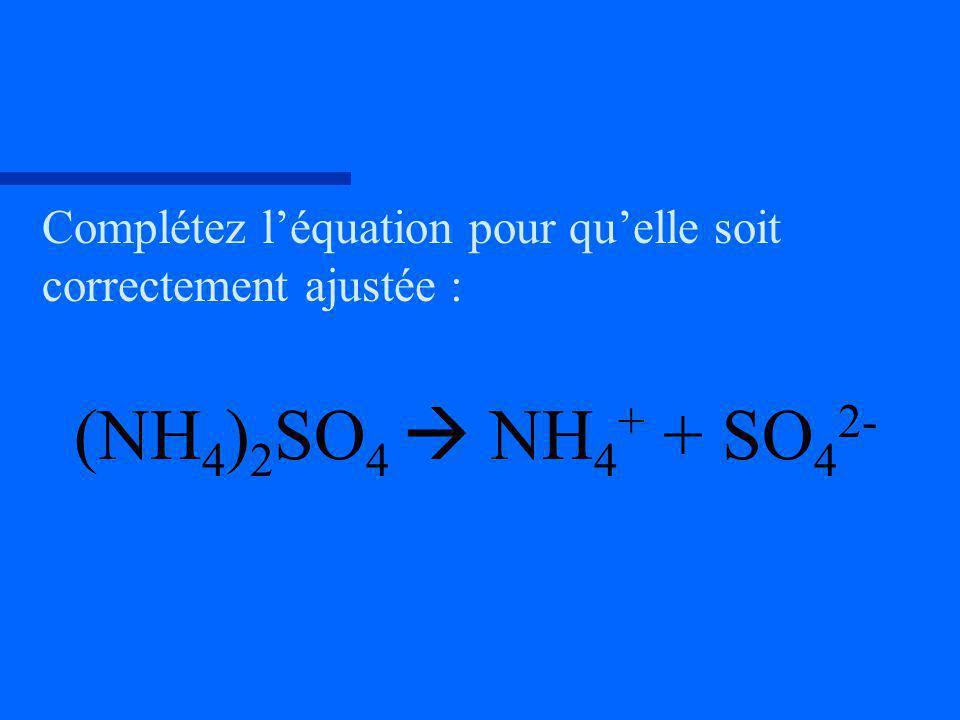 Complétez léquation pour quelle soit correctement ajustée : (NH 4 ) 2 SO 4 NH 4 + + SO 4 2-