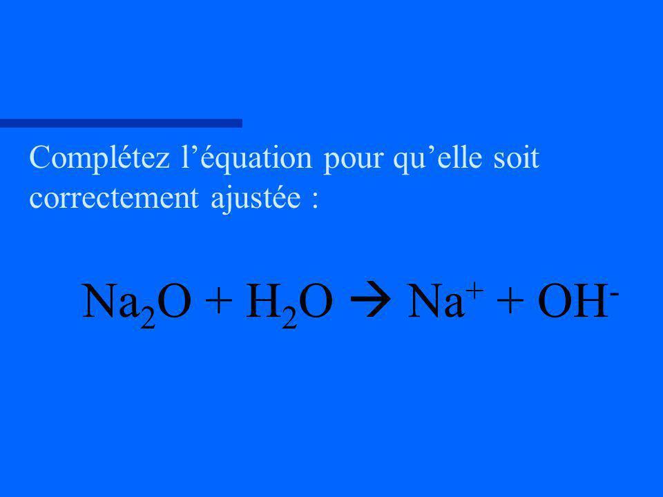 Complétez léquation pour quelle soit correctement ajustée : Na 2 O + H 2 O Na + + OH -
